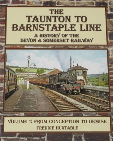 The Taunton to Barnstaple Line - A History of the Devon & Somerset Railway (Volume 1: From Conception to Demise), by Freddie Huxtable